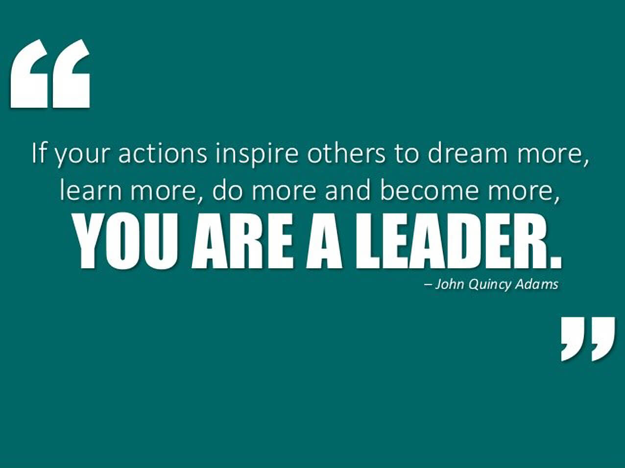 If your actions inspire others to dream more, learn more, do more and become more, your are a leader. - John Quincy Adams